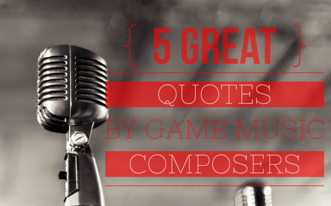 5 Great Quotes by Video Game Music Composers