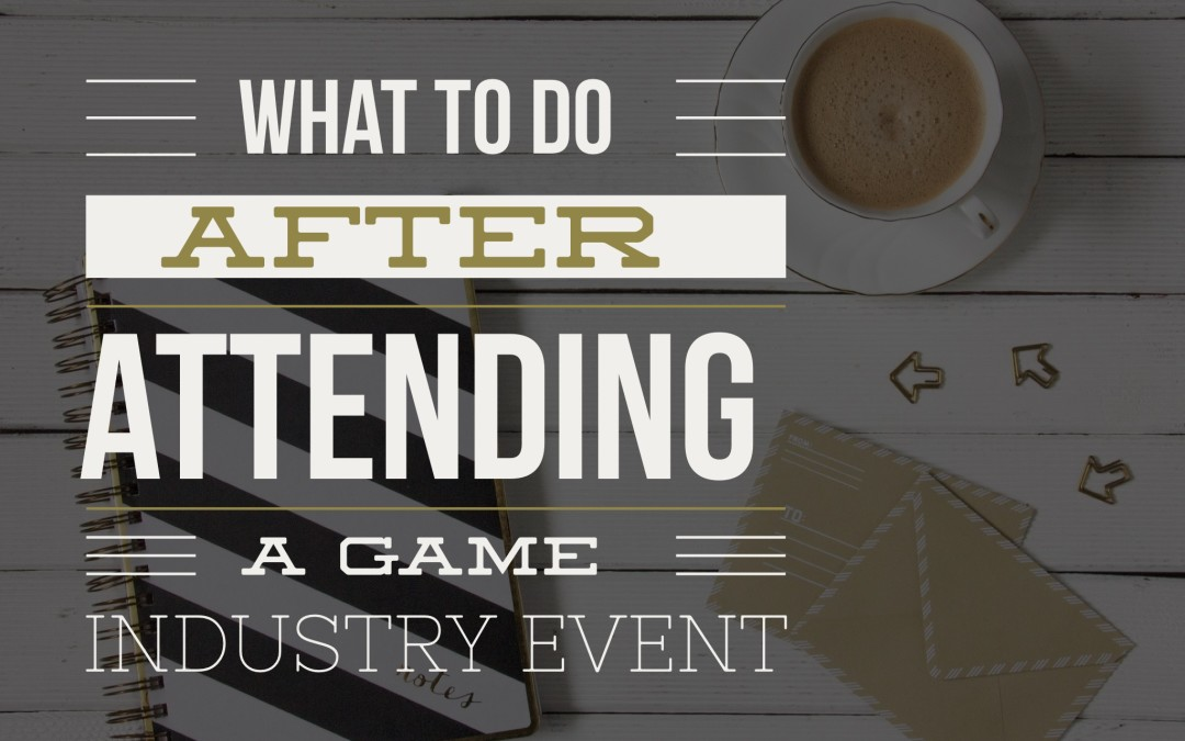 What to Do AFTER Attending a Game Industry Event